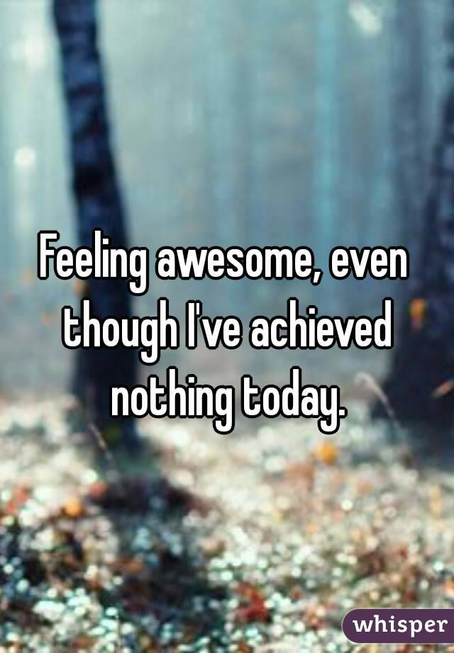 Feeling awesome, even though I've achieved nothing today.