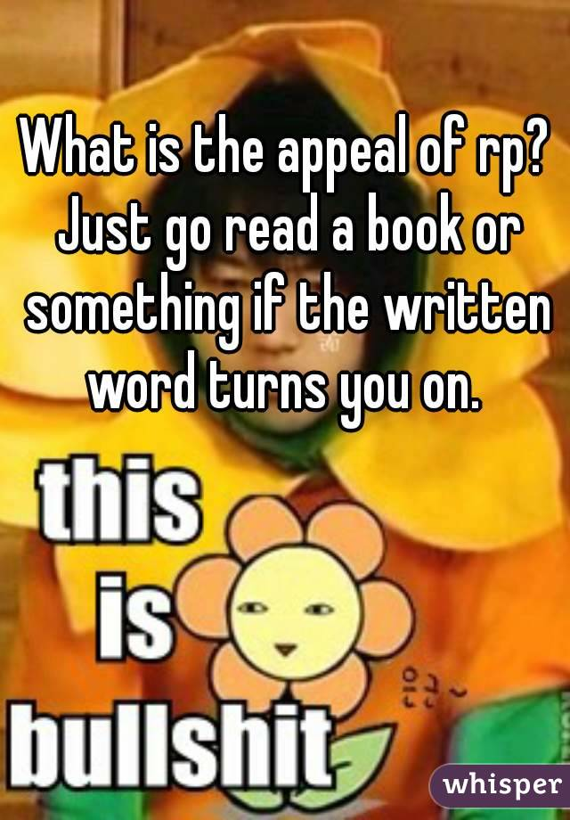 What is the appeal of rp? Just go read a book or something if the written word turns you on.