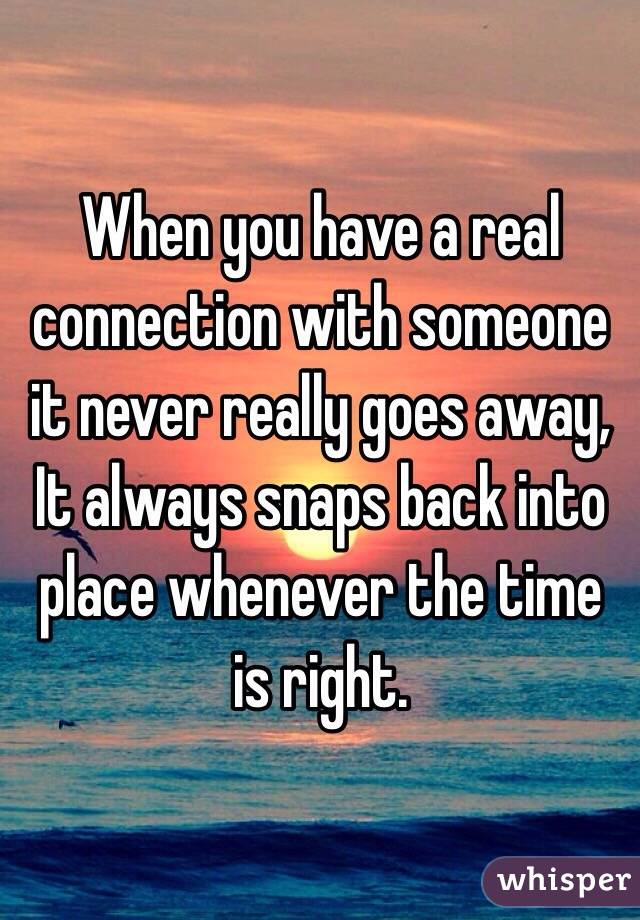 When you have a real connection with someone it never really goes away,  It always snaps back into place whenever the time is right.