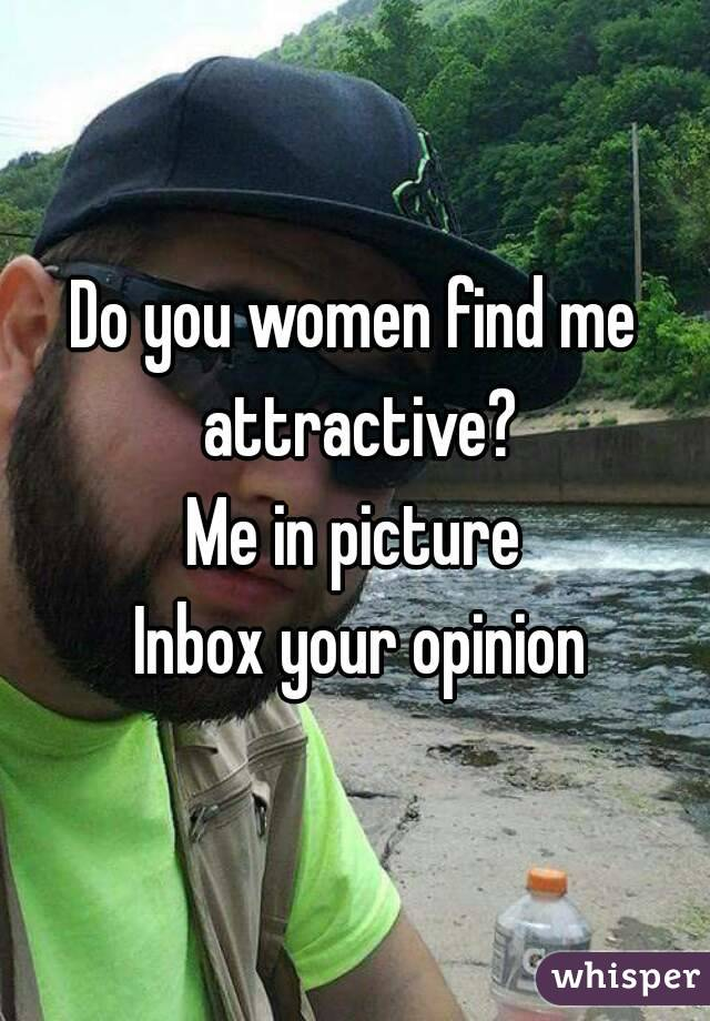 Do you women find me attractive? Me in picture  Inbox your opinion