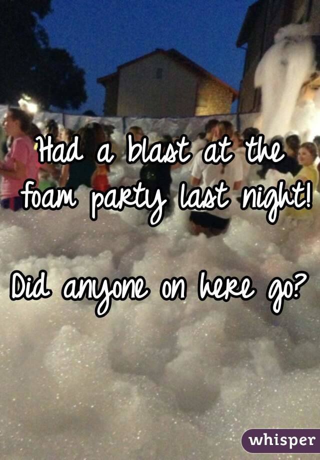 Had a blast at the foam party last night!  Did anyone on here go?