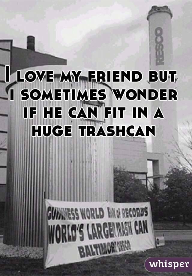 I love my friend but i sometimes wonder if he can fit in a huge trashcan