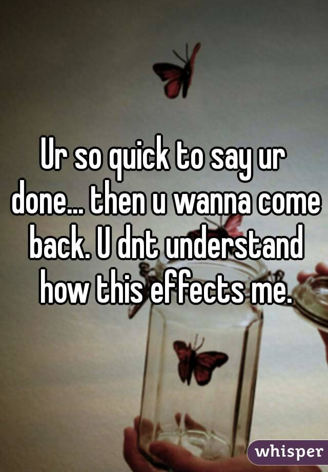 Ur so quick to say ur done... then u wanna come back. U dnt understand how this effects me.