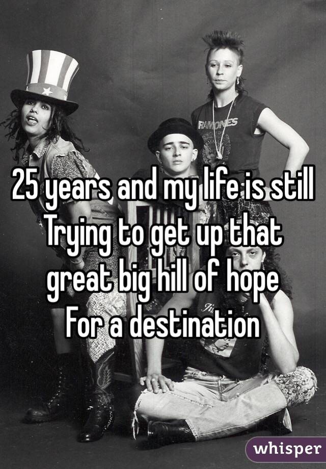 25 years and my life is still Trying to get up that great big hill of hope For a destination
