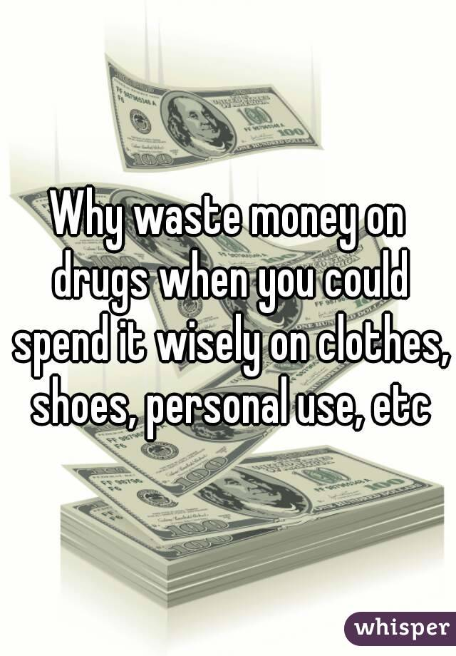 Why waste money on drugs when you could spend it wisely on clothes, shoes, personal use, etc