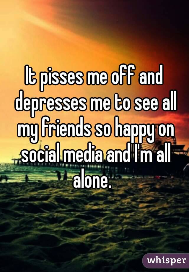 It pisses me off and depresses me to see all my friends so happy on social media and I'm all alone.
