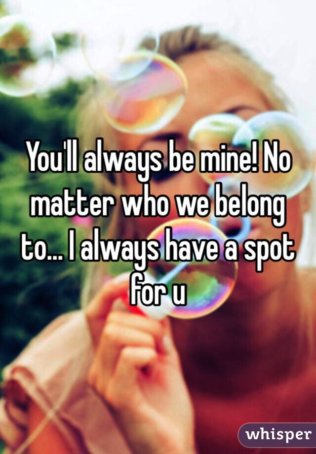 You'll always be mine! No matter who we belong to... I always have a spot for u