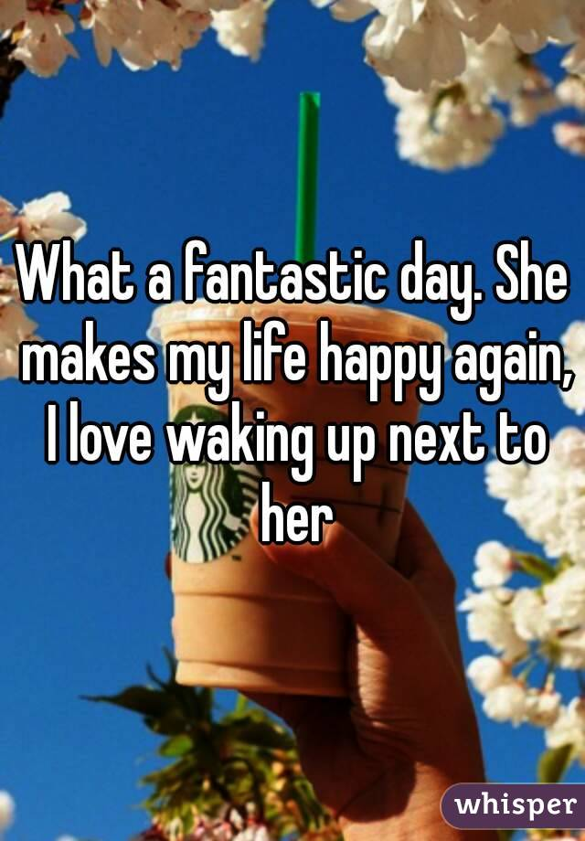 What a fantastic day. She makes my life happy again, I love waking up next to her