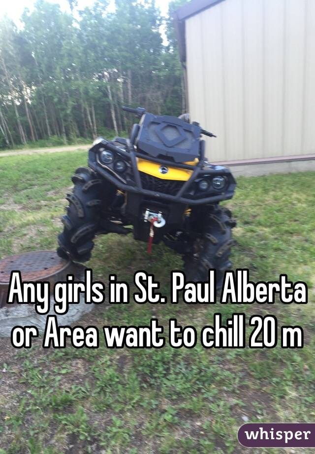 Any girls in St. Paul Alberta or Area want to chill 20 m