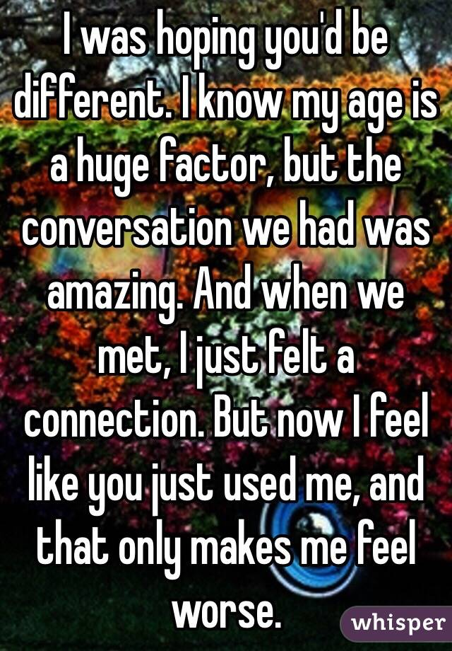I was hoping you'd be different. I know my age is a huge factor, but the conversation we had was amazing. And when we met, I just felt a connection. But now I feel like you just used me, and that only makes me feel worse.