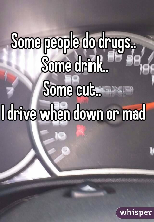 Some people do drugs.. Some drink.. Some cut..  I drive when down or mad