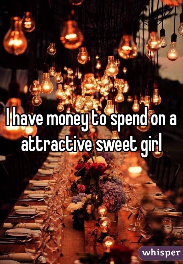 I have money to spend on a attractive sweet girl