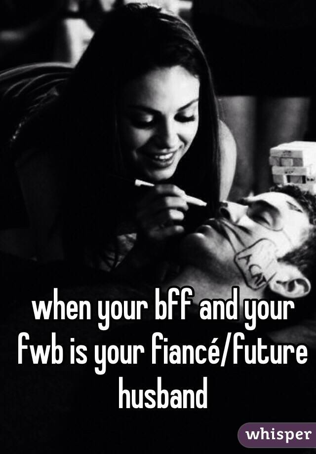 when your bff and your fwb is your fiancé/future husband