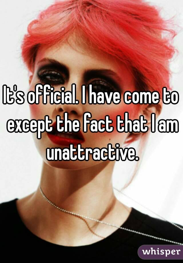 It's official. I have come to except the fact that I am unattractive.