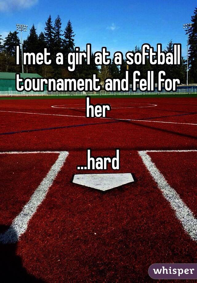 I met a girl at a softball tournament and fell for her  ...hard