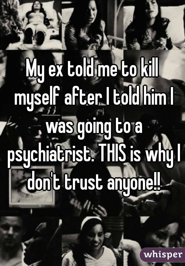 My ex told me to kill myself after I told him I was going to a psychiatrist. THIS is why I don't trust anyone!!