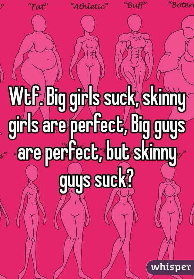 Wtf. Big girls suck, skinny girls are perfect, Big guys are perfect, but skinny guys suck?