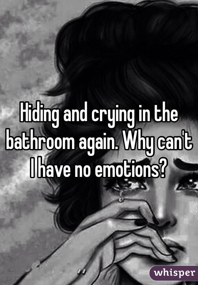 Hiding and crying in the bathroom again. Why can't I have no emotions?