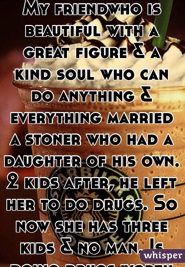 My friendwho is beautiful with a great figure & a kind soul who can do anything & everything married a stoner who had a daughter of his own. 2 kids after, he left her to do drugs. So now she has three kids & no man. Is doing drugs worth it?