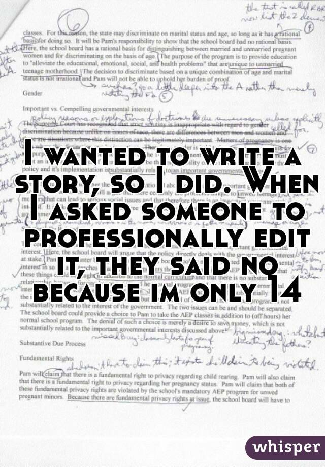 I wanted to write a story, so I did. When I asked someone to professionally edit it, they said no because im only 14