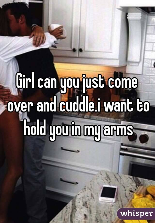Girl can you just come over and cuddle.i want to hold you in my arms