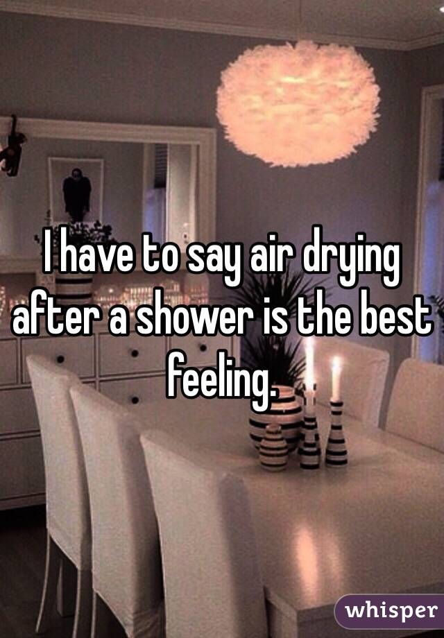 I have to say air drying after a shower is the best feeling.