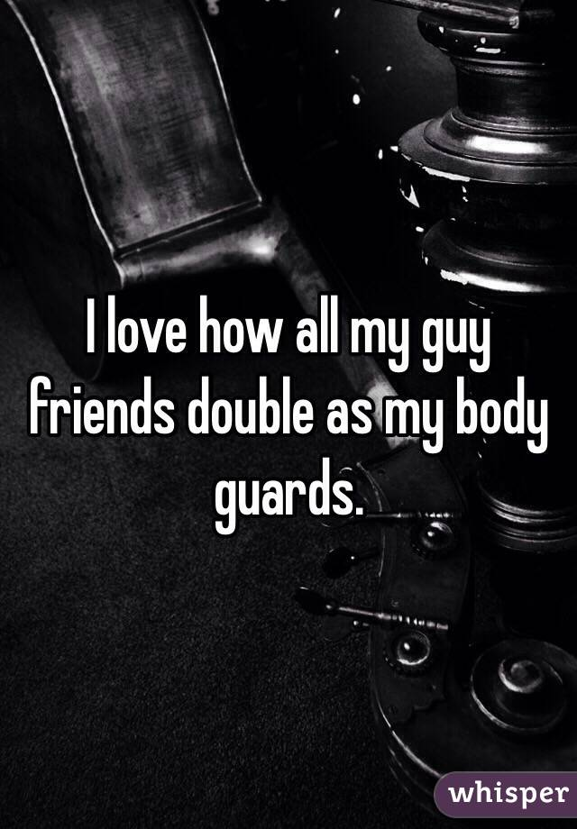 I love how all my guy friends double as my body guards.
