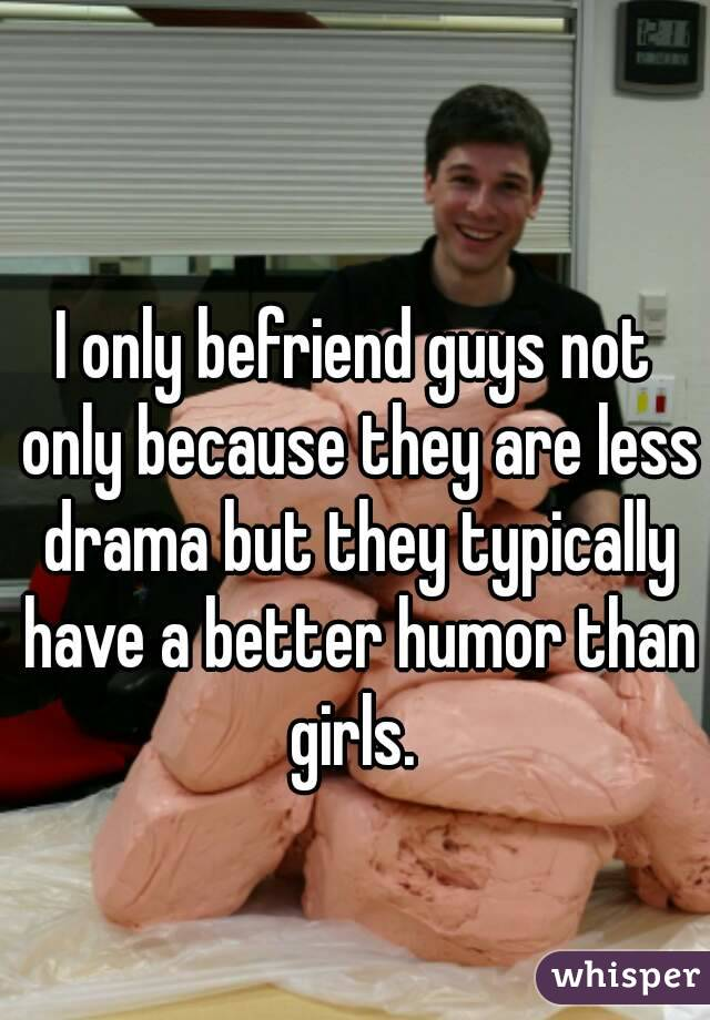 I only befriend guys not only because they are less drama but they typically have a better humor than girls.