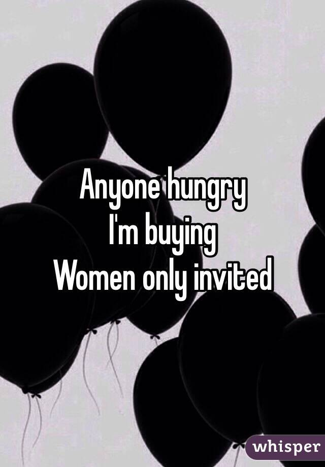 Anyone hungry  I'm buying  Women only invited