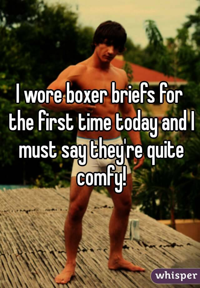 I wore boxer briefs for the first time today and I must say they're quite comfy!