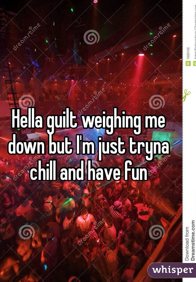 Hella guilt weighing me down but I'm just tryna chill and have fun