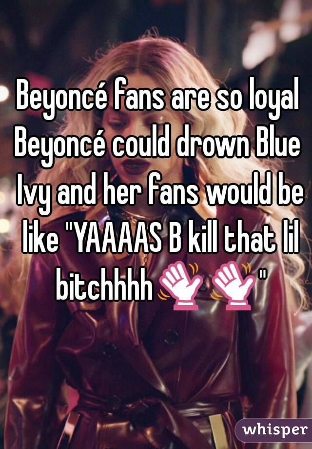 """Beyoncé fans are so loyal Beyoncé could drown Blue Ivy and her fans would be like """"YAAAAS B kill that lil bitchhhh👋👋"""""""