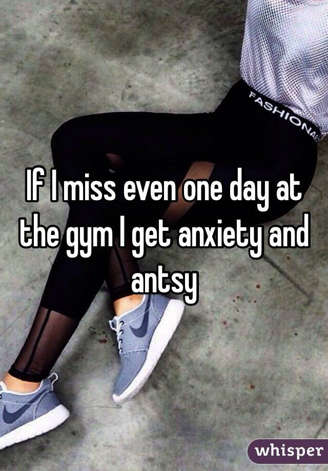 If I miss even one day at the gym I get anxiety and antsy