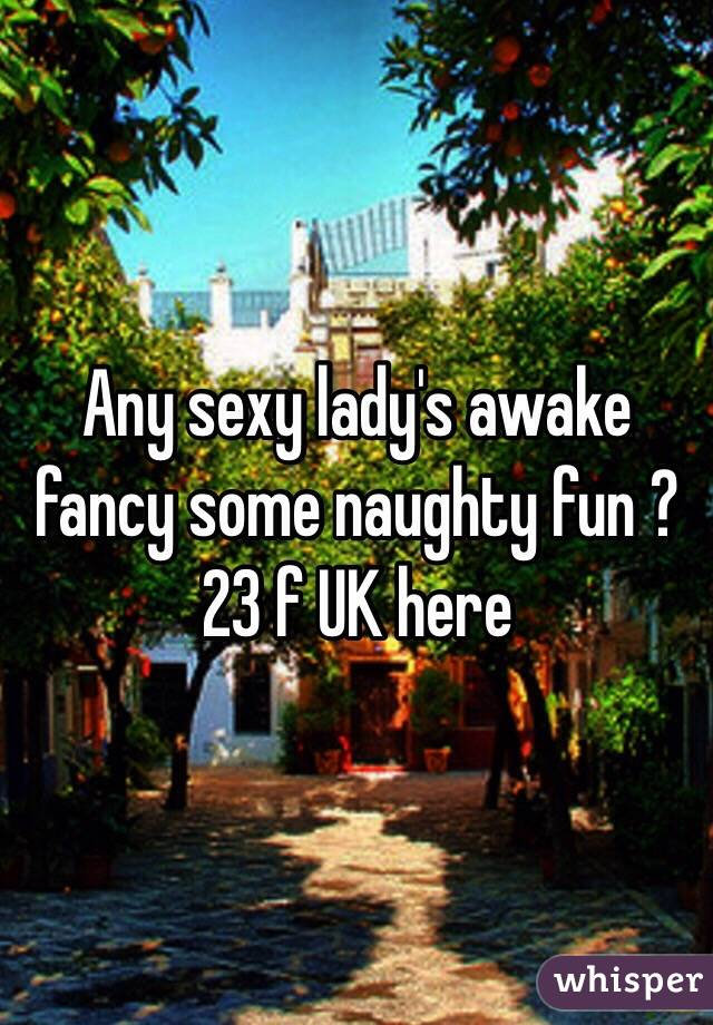 Any sexy lady's awake fancy some naughty fun ? 23 f UK here