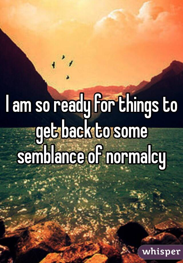 I am so ready for things to get back to some semblance of normalcy