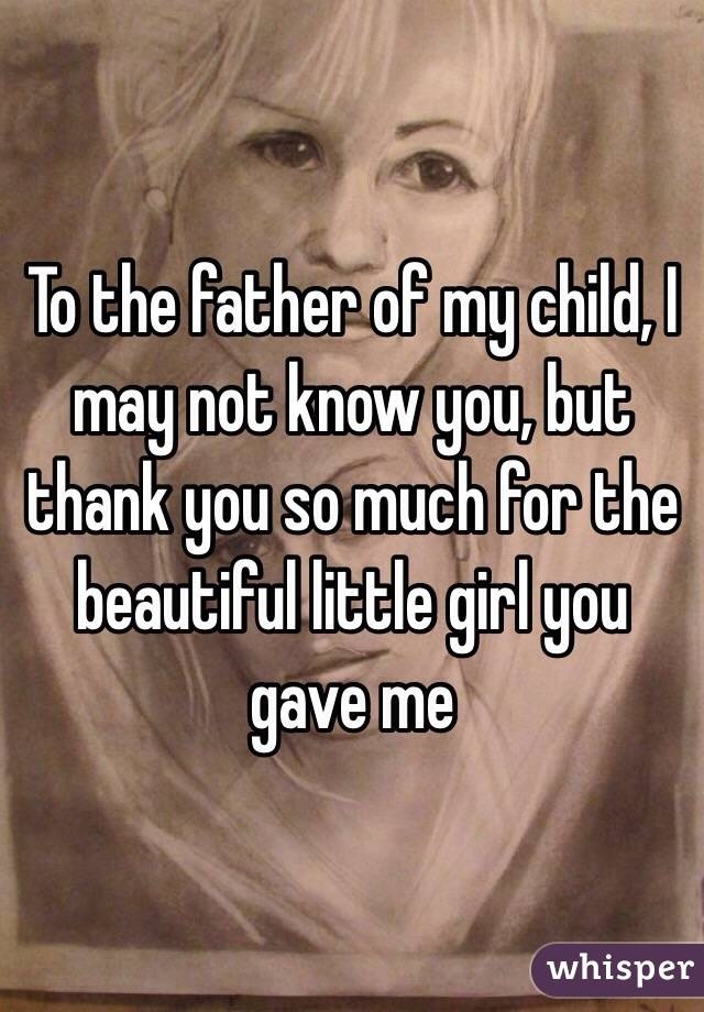 To the father of my child, I may not know you, but thank you
