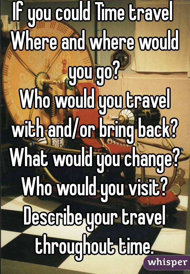 If you could Time travel  Where and where would you go?  Who would you travel with and/or bring back?  What would you change? Who would you visit? Describe your travel throughout time.