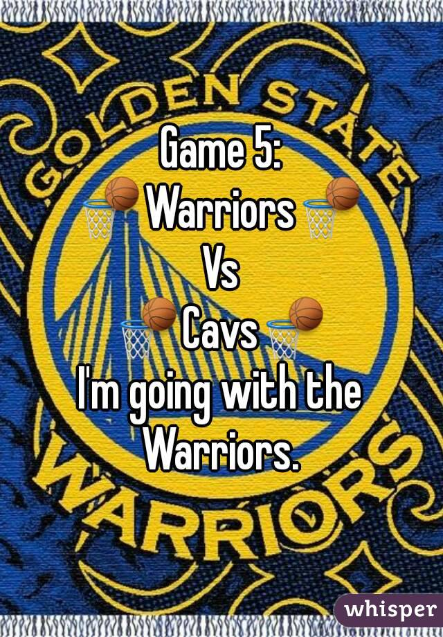 Game 5: 🏀Warriors🏀 Vs 🏀Cavs🏀 I'm going with the Warriors.