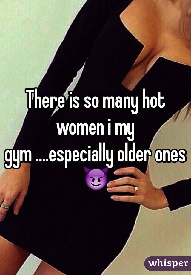 There is so many hot women i my gym ....especially older ones 😈