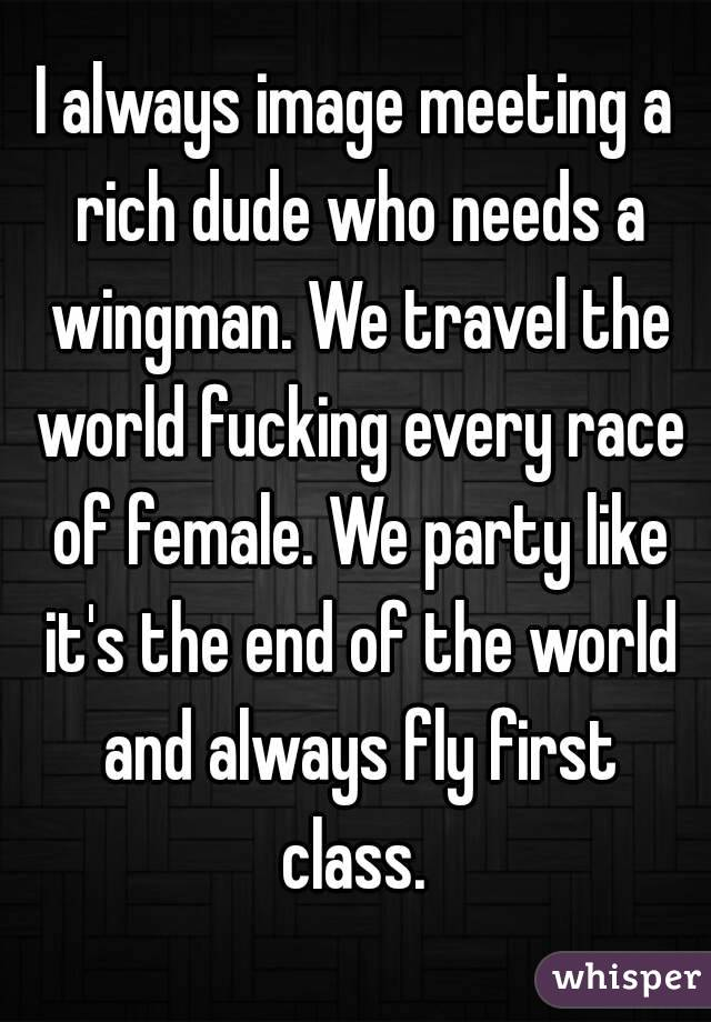 I always image meeting a rich dude who needs a wingman. We travel the world fucking every race of female. We party like it's the end of the world and always fly first class.