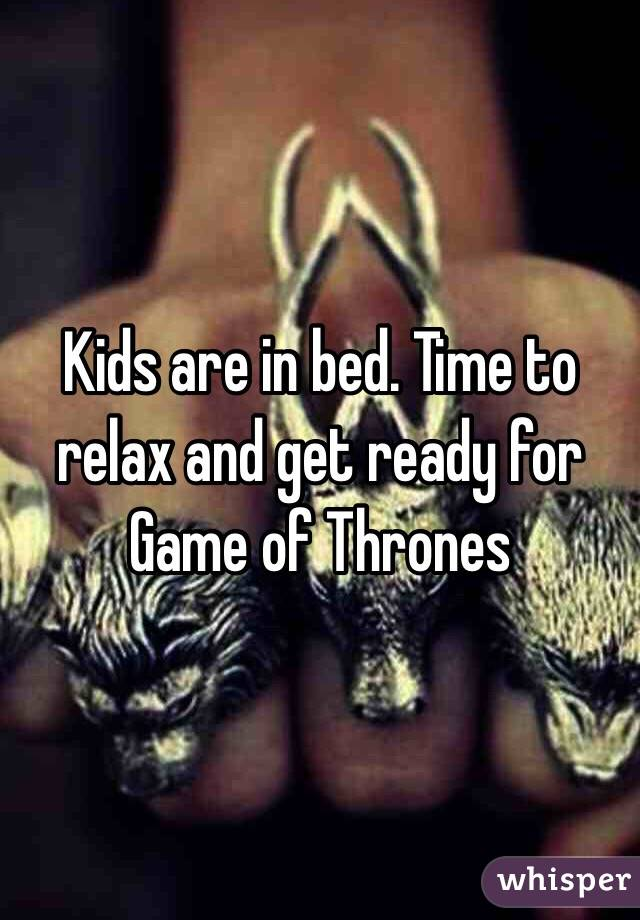 Kids are in bed. Time to relax and get ready for Game of Thrones