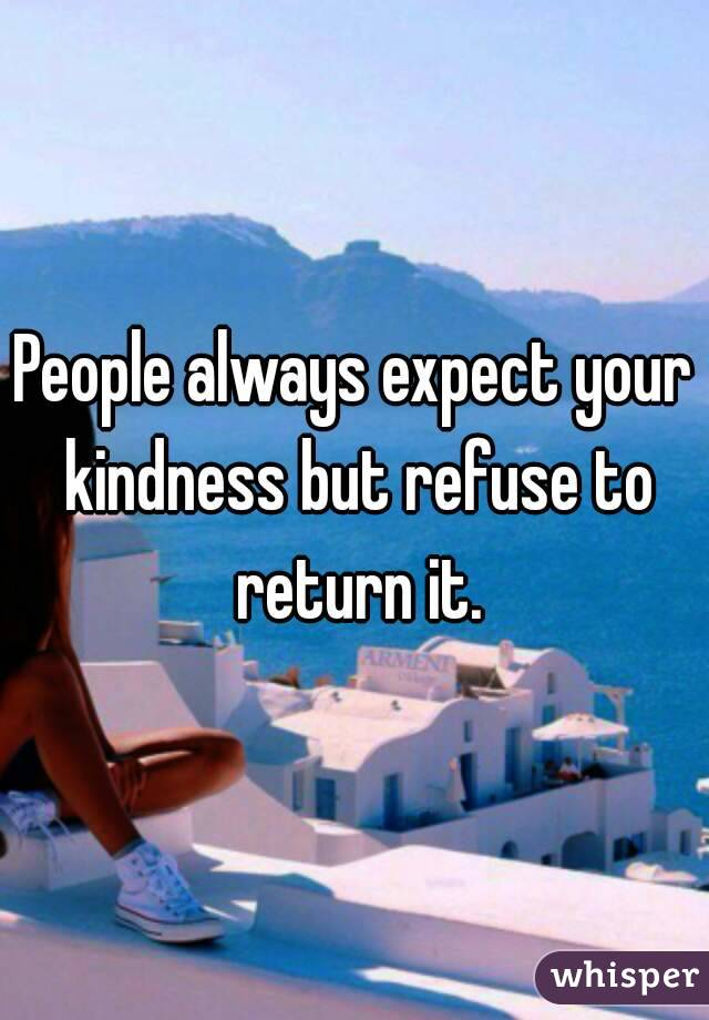 People always expect your kindness but refuse to return it.