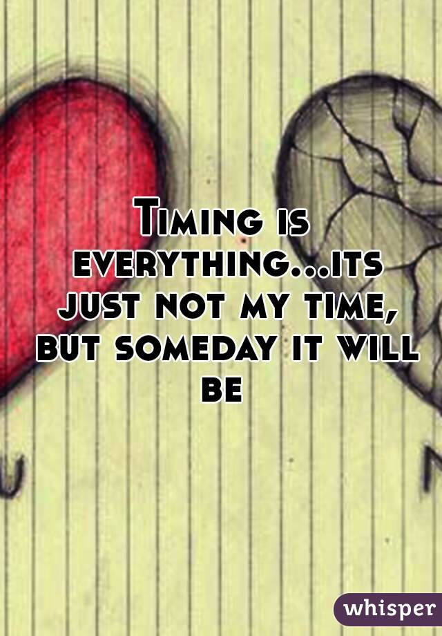 Timing is everything...its just not my time, but someday it will be