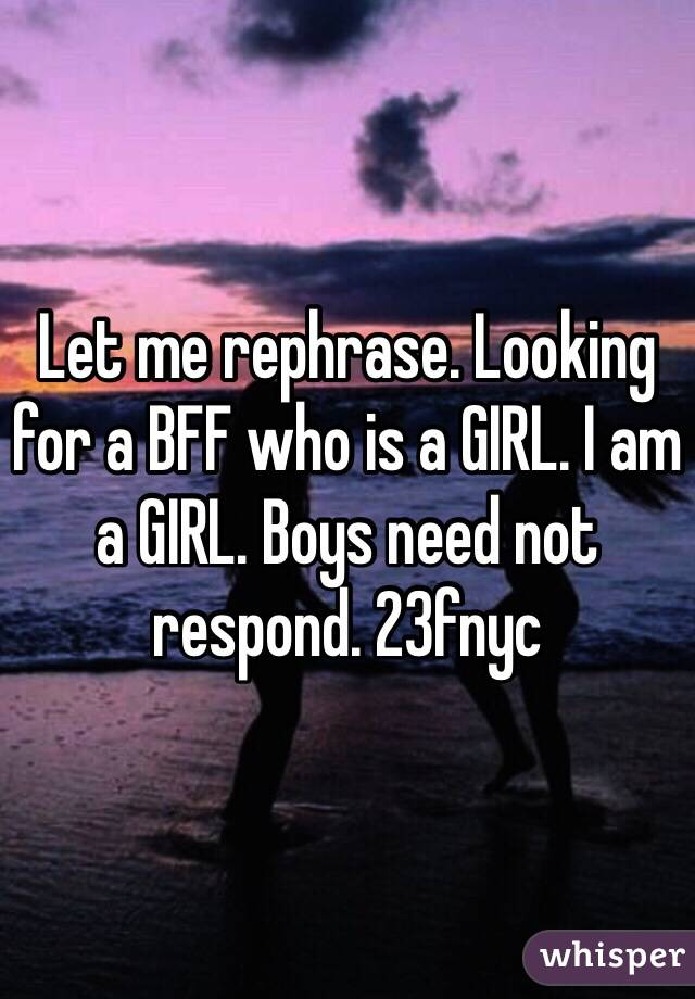 Let me rephrase. Looking for a BFF who is a GIRL. I am a GIRL. Boys need not respond. 23fnyc