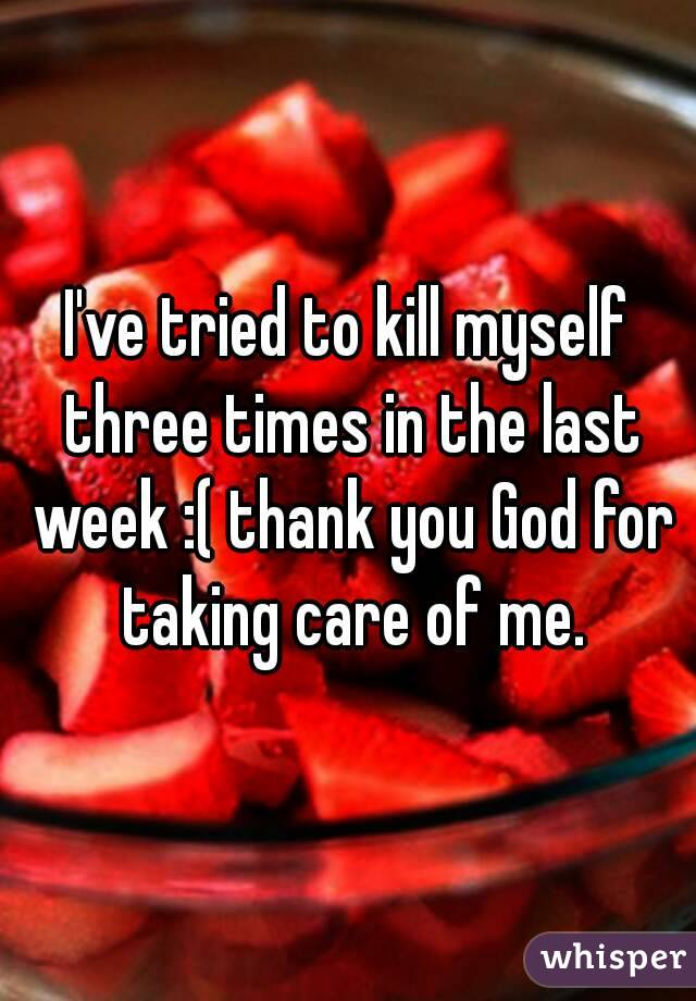 I've tried to kill myself three times in the last week :( thank you God for taking care of me.
