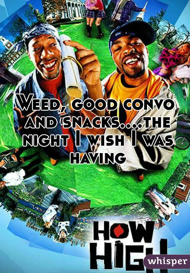 Weed, good convo and snacks....the night I wish I was having