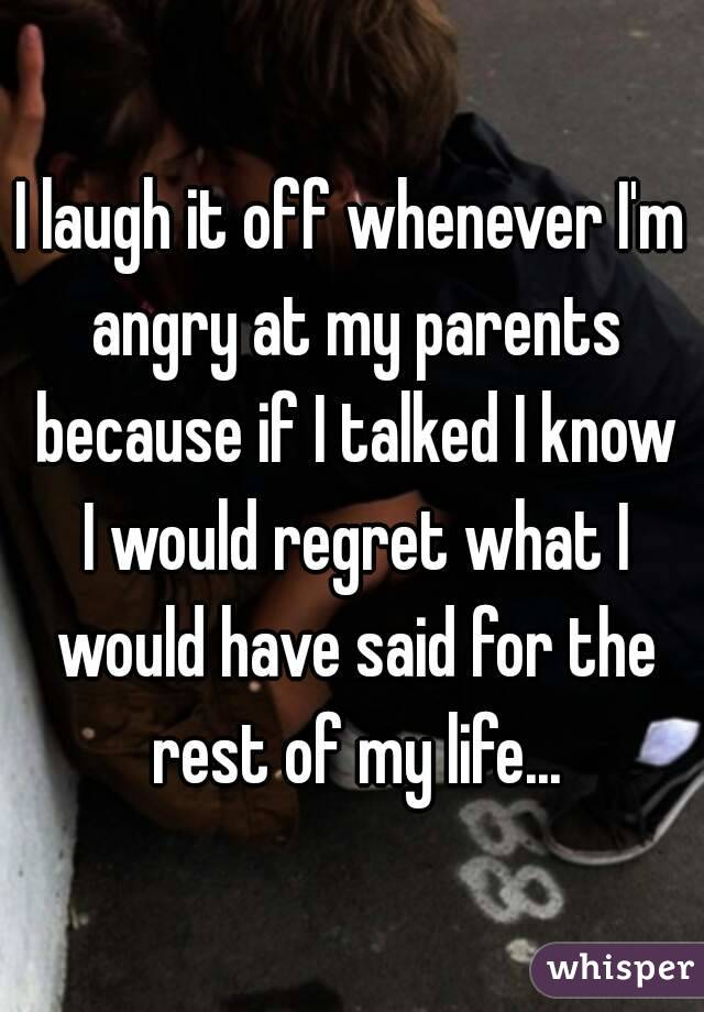 I laugh it off whenever I'm angry at my parents because if I talked I know I would regret what I would have said for the rest of my life...