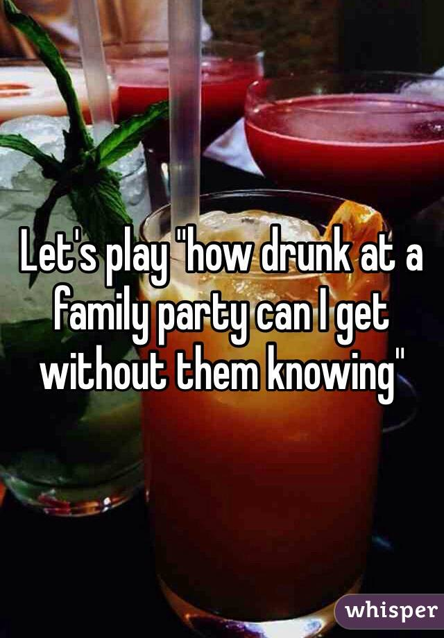"""Let's play """"how drunk at a family party can I get without them knowing"""""""