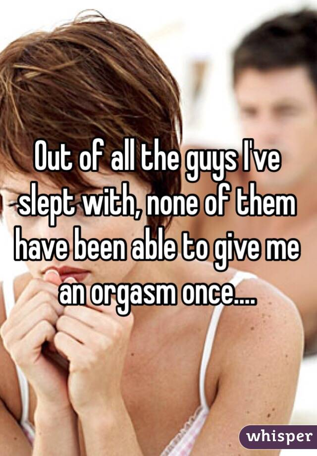 Out of all the guys I've slept with, none of them have been able to give me an orgasm once....