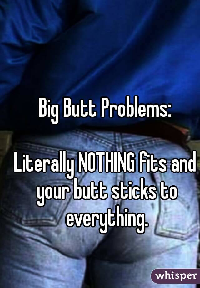 Big Butt Problems:  Literally NOTHING fits and your butt sticks to everything.